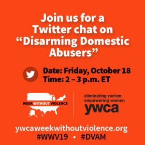 "On October 18 at 2 p.m. ET, we will be hosting a Twitter Chat on ""Disarming Domestic Abusers."" YWCAs from across the country, individuals, our national partners, and a number of other national organizations will be participating. Join the conversation using #WWV19 and #DVAM."
